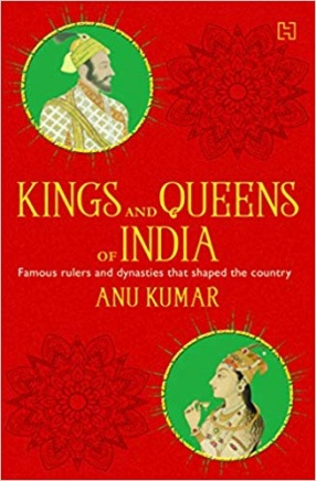Kings and Queens of India: All About Famous Rulers and Dynasties that Shaped the Country