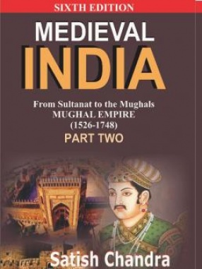 Medieval India: From Sultanat to the Mughals: Mughal Empire (1526-1748): Part-II