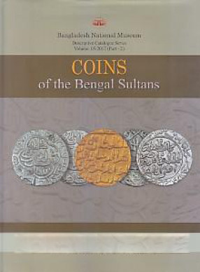 A Descriptive Catalogue of Coins of the Bengal Sultans in the Bangladesh National Museum (In 2 Parts)