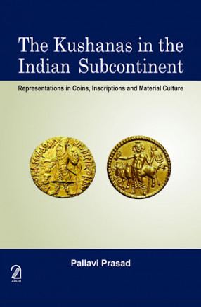 The Kushanas in the Indian Subcontinent: Representations in Coins, Inscriptions and Material Culture