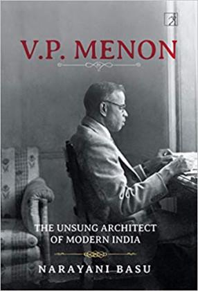 V.P. Menon: The Unsung Architect of Modern India