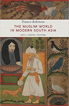 The Muslim World in Modern South Asia: Power, Authority, Knowledge