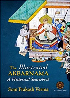 The Illustrated Akbarnama:  A Historical Sourcebook