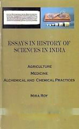 Essays in History of Sciences in India: Agriculture, Medicine, Alchemical and Chemical Practices