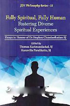 Fully Spiritual, Fully Human Fostering Diverse Spiritual Experiences: Essays in Honour of Dr Stephen Chundanthadam, SJ