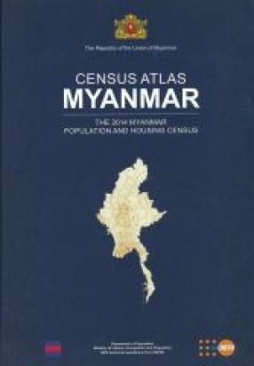 Census Atlas Myanmar: The 2014 Myanmar Population And Housing Census