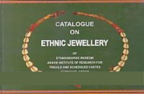 Catalogue on Ethnic Jewellery of Ethnographic Museum, Assam Institute of Research for Tribals and Scheduled Castes, Guwahati, Assam