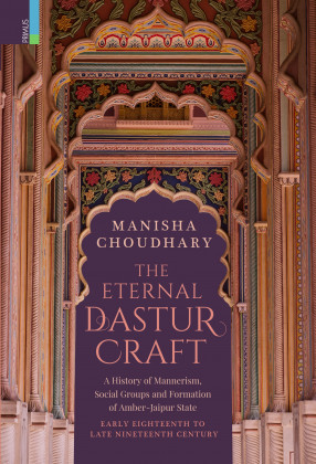 The Eternal Dastur Craft: A History Of Mannerism, Social Groups And Formation Of Amber-Jaipur State, Early Eighteenth To Late Nineteenth Century