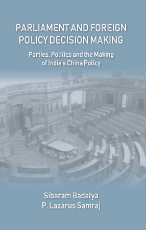 Parliament and Foreign Policy Decision Making: Parties, Politics and The Making of India's China Policy