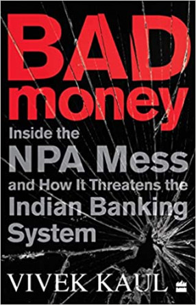 Bad Money: Inside The NPA Mess and How It Threatens the Indian Banking System