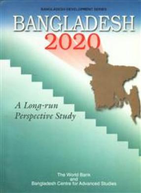 Bangladesh 2020: A Long-Run Perspective Study/The World Bank and Bangladesh Centre for Advanced Studies