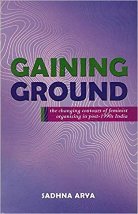 Gaining Ground: the Changing Contours of Feminist Organising in Post-1990s India