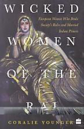 Wicked Women of the Raj: European Women who Broke Society's Rules and Married Indian Princes