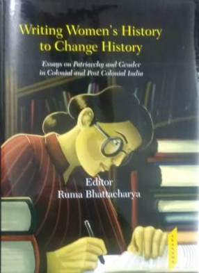 Writing Women's History to Change History: Essays on Patriarchy and Gender In Colonial and Post Colonial India