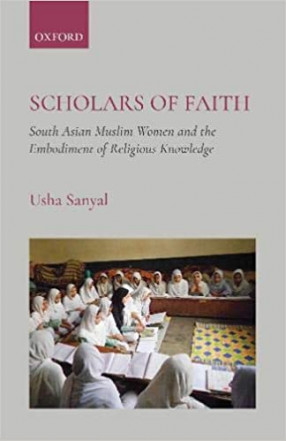 Scholars of Faith: South Asian Muslim Women and the Embodiment of Religious Knowledge
