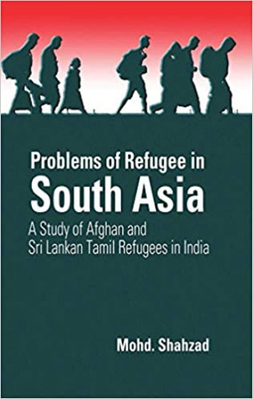 Problems of Refugee in South Asia: A Study of Afghan and Sri Lankan Tamil Refugees in India