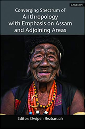 Converging Spectrum of Anthropology with Emphasis on Assam and Adjoining Areas
