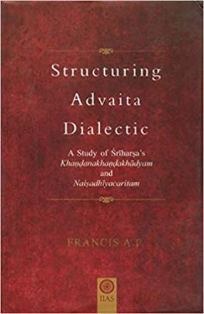 Structuring Advaita Dialectic: A Study of SriHarsha's KhandanakhandaKhadyam and NaisadhiyaCharitam (Inglés) Tapa dura