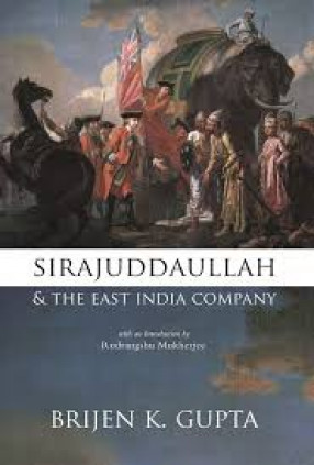 Sirajuddaullah and the East India Company1756-1757: Background to the Foundation of British Power in India