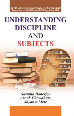 Understanding Discipline and Subjects: As Per Uniform Curriculum Structure For to Years B.Ed Programme in India Following NCTE Regulation, 2014