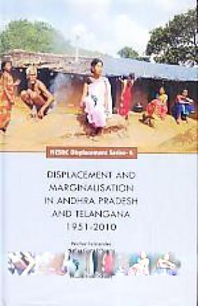 Displacement and Marginalisation in Andhra Pradesh and Telangana 1951-2010