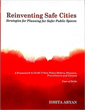 Reinventing Safe Cities: Strategies For Planning For Safer Public Spaces: A Framework to Guide Urban Policy-Makers, Planners, Practitioners and Citizens: Case of Delhi
