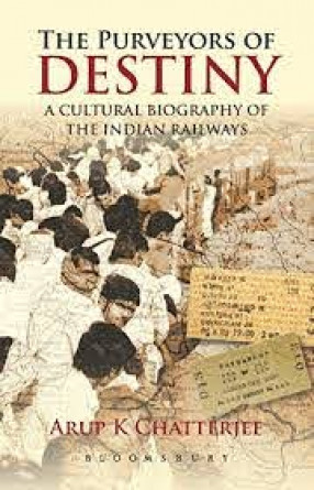 The Purveyors of Destiny: A Cultural Biography of the Indian Railways