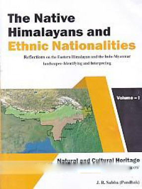The Native Himalayans and Ethnic Nationalities: Reflections on the Eastern Himalayan and the Indo-Myanmar Landscapes - Identifying and Interpreting: Natural and Cultural Heritage of the Two 'Global Biocultural Diversity Hotspots'
