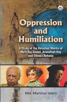 Oppression and Humiliation: A Study of the Selected Works of Mulk Raj Anand, Arundhati Roy and Chinua Achebe