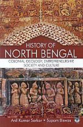 History of North Bengal: Colonial Ideology, Entrepreneurship, Society and Culture