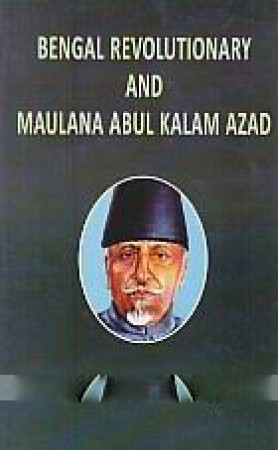 The Bengal Revolutionaries and Maulana Abul Kalam Azad