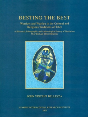 Besting the Best Warriors and Warfare in The Cultural and Religious Traditions of Tibet: A Historical, Ethnographic and Archaeological Survey of Martialism Over The Last Three.....