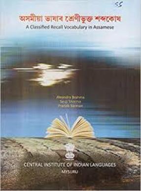 A Classified Recall Vocabulary in Assamese = Asamiya Bhashara Srenibhukta Sabdakosha = Asamiya Bhahar Srenibhukta Sabadakah