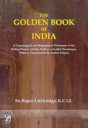 The Golden Book of India: A Genealogical and Biographical Dictionary of The Ruling Princes, chiefs, Bobles, and other Personages, Titled or Decorated, of The Indian Empire