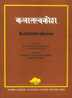 Kalatattvakosa Volume IV: (A Lexicon of Fundamental Concepts of the Indian Arts, Manifestation of Nature Srsti Vistara)