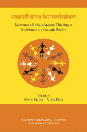 Vasudhaiva Kutumbakam: Relevance of India's Ancient Thinking to Contemporary Strategic Reality