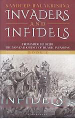 Invaders and Infidels: from from Sindh to Delhi: The 500- Year Journey of Islamic Invasions