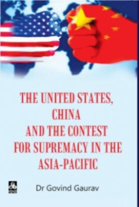 The United States, China and The Contest for Supremacy in The Asia-Pacific