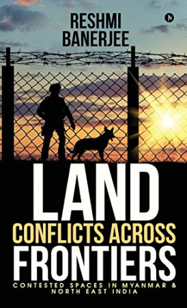 Land Conflicts Across Frontiers : contested spaces in Myanmar & North East India
