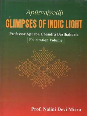 Apurvajyotih Glimpses of Indic Light- Professor Apurba Chandra Barthakuria: Felicitation Volume