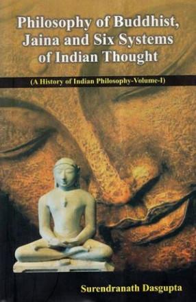 Philosophy of Buddhist, Jaina and Six Systems of Indian Thought- A History of Indian Philosophy (Volume-I)