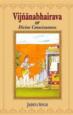 Vijnanabhairava, or, Divine Consciousness: A Treasury of 112 Types of Yoga: Sanskrit Text with English Translation, Expository Notes, Introduction and Glossary of Technical Terms