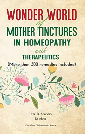 Wonder World of Mother Tinctures in Homeopathy with Therapeutics: More than 500 Remedies Included