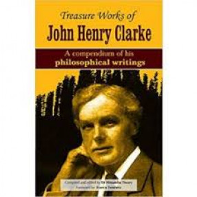 Treasure Works of John Henry Clarke: A Compendium of his Philosophical Writings
