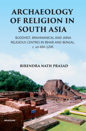 Archaeology of Religion in South Asia: Buddhist, Brahmanical and Jaina Religious Centres in Bihar and Bengal, c. AD 600-1200