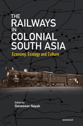 The Railways in Colonial South Asia: Economy, Ecology and Culture