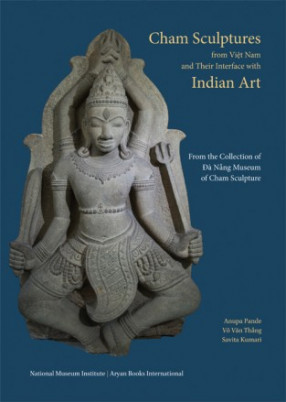 Cham Sculptures from Viet Nam and Their Interface with Indian Art: From the Collection of Da Nang Museum of Cham Sculpture