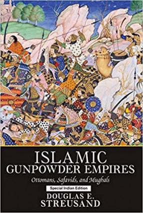 Islamic Gunpowder Empires: Ottomans, Safavids, and Mughals (Essays in World History)