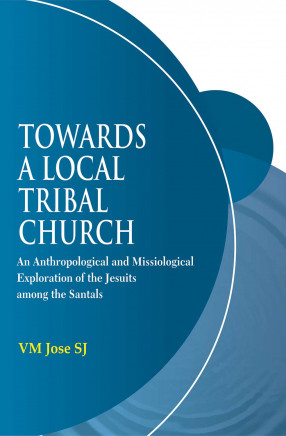 Towards a Local Tribal Church: An Anthropological and Missiological Exploration of the Jesuits among the Santals