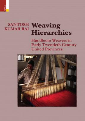 Weaving Hierarchies: Handloom Weavers In Early Twentieth Century United Provinces